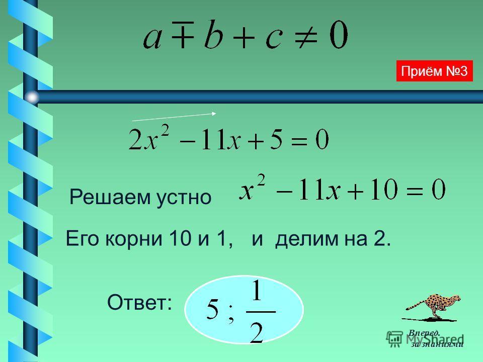 Решаем устно Его корни 10 и 1, и делим на 2. Ответ: Приём 3 Вперед. за знаниями