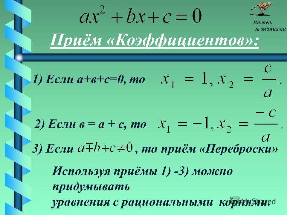 Приём «Коэффициентов»: 1) Если а+в+с=0, то 2) Если в = а + с, то 3) Если Используя приёмы 1) -3) можно придумывать уравнения с рациональными корнями., то приём «Переброски» Вперед. за знаниями