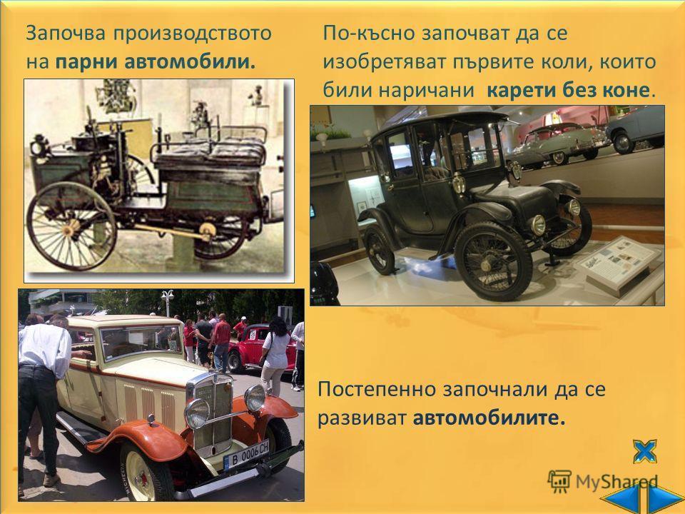 Започва производството на парни автомобили. По-късно започват да се изобретяват първите коли, които били наричани карети без коне. Постепенно започнали да се развиват автомобилите.