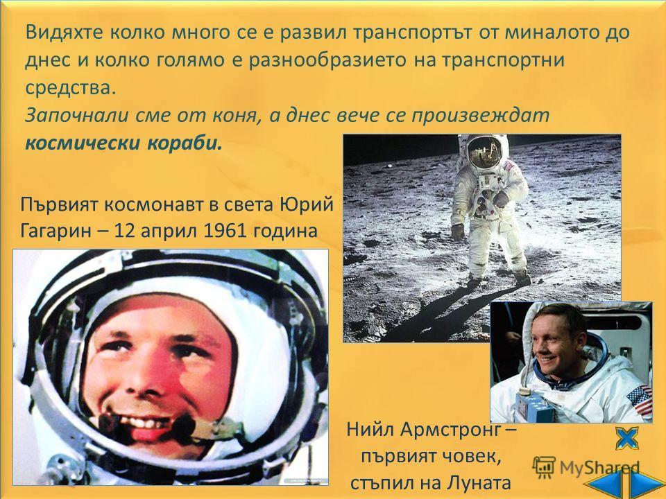 Видяхте колко много се е развил транспортът от миналото до днес и колко голямо е разнообразието на транспортни средства. Започнали сме от коня, а днес вече се произвеждат космически кораби. Първият космонавт в света Юрий Гагарин – 12 април 1961 годин