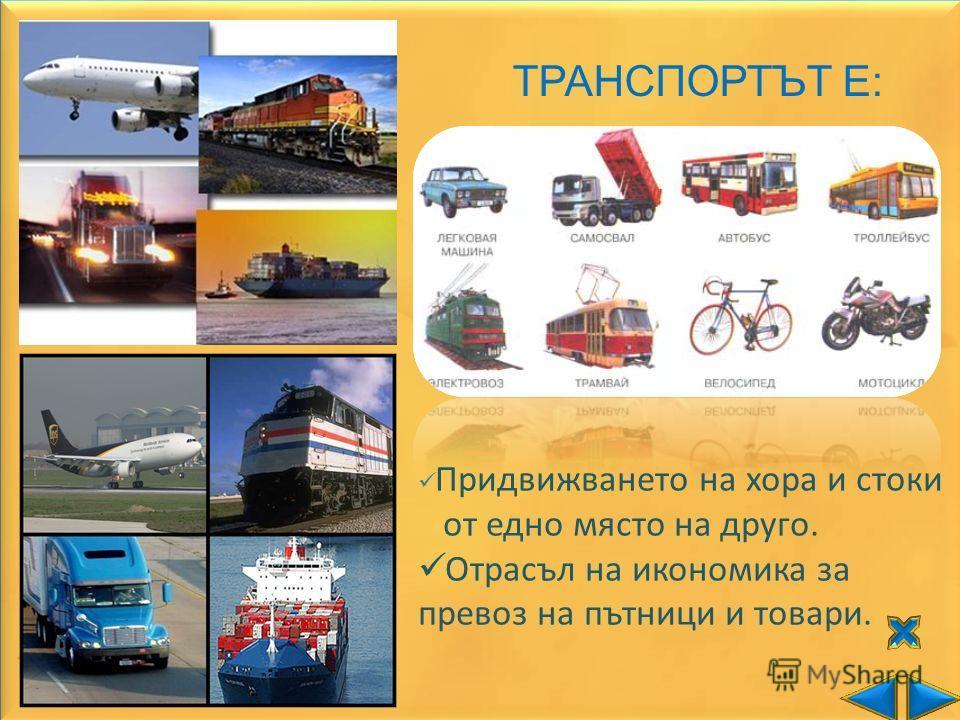 ТРАНСПОРТЪТ Е: Придвижването на хора и стоки от едно място на друго. Отрасъл на икономика за превоз на пътници и товари.