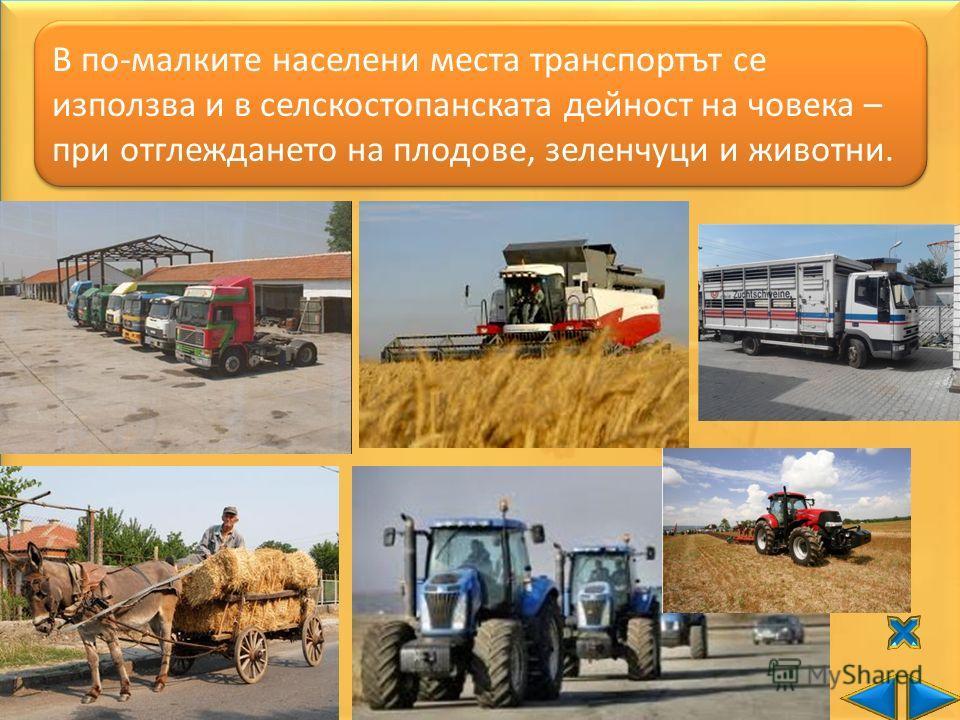 В по-малките населени места транспортът се използва и в селскостопанската дейност на човека – при отглеждането на плодове, зеленчуци и животни.