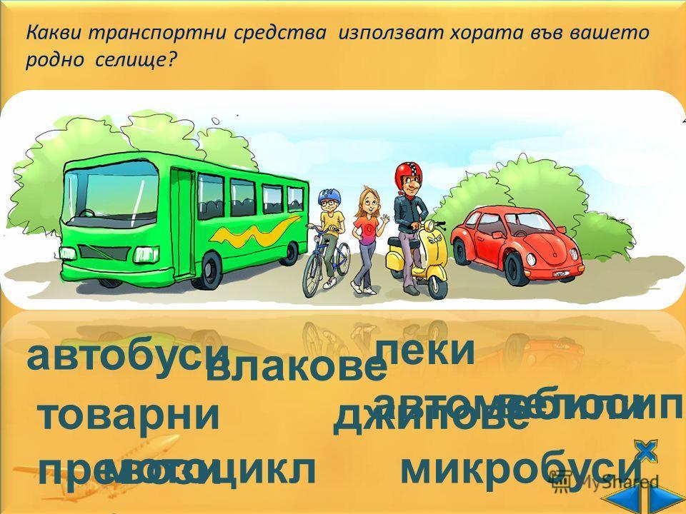 Какви транспортни средства използват хората във вашето родно селище? автобуси влакове леки автомобили товарни превози велосипеди микробуси джипове мотоцикл ети