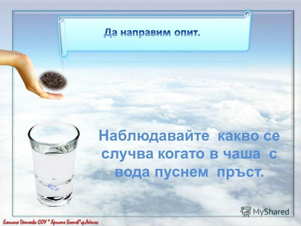 Наблюдавайте какво се случва когато в чаша с вода пуснем пръст.