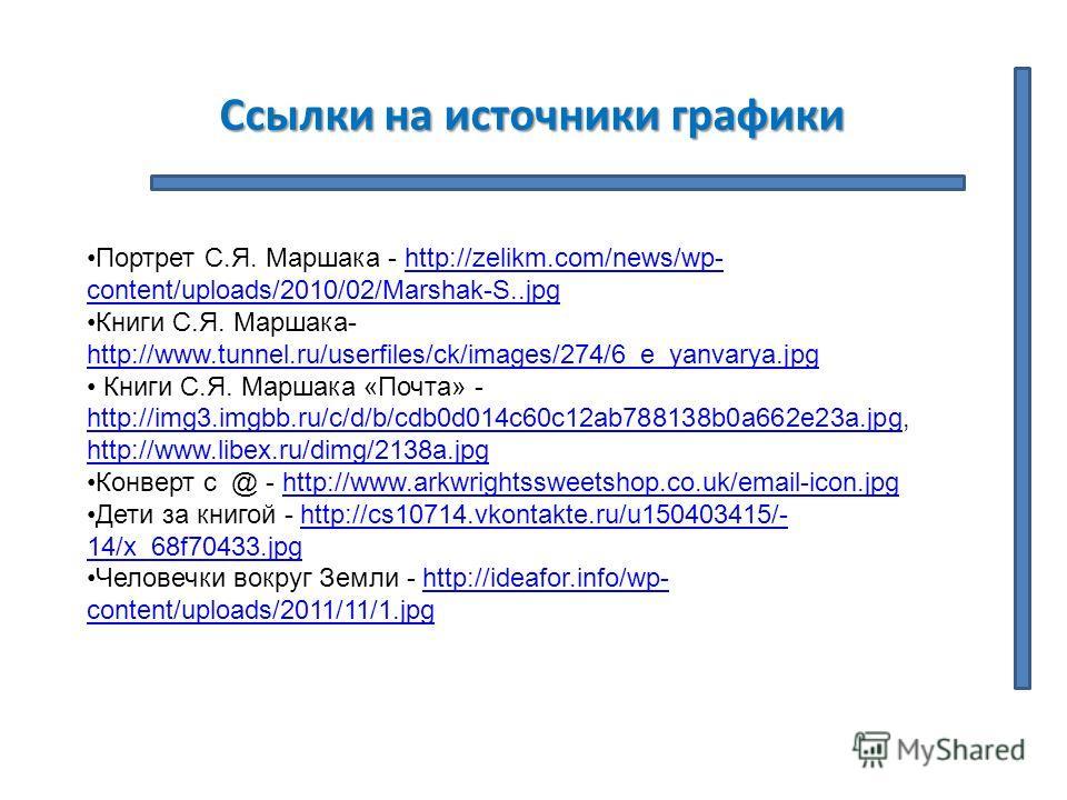 Ссылки на источники графики Портрет С.Я. Маршака - http://zelikm.com/news/wp- content/uploads/2010/02/Marshak-S..jpghttp://zelikm.com/news/wp- content/uploads/2010/02/Marshak-S..jpg Книги С.Я. Маршака- http://www.tunnel.ru/userfiles/ck/images/274/6_e