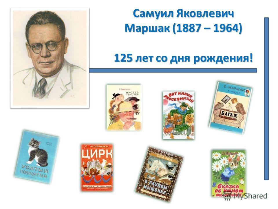 Самуил Яковлевич Маршак (1887 – 1964) 125 лет со дня рождения!