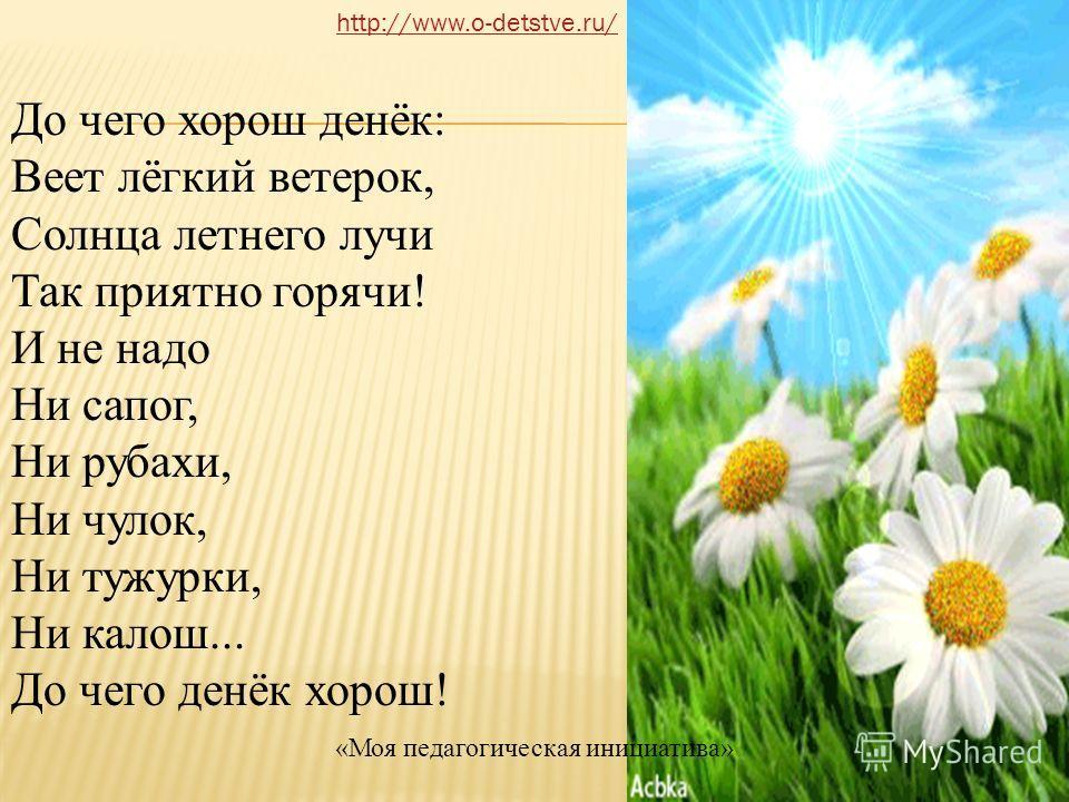 До чего хорош денёк: Веет лёгкий ветерок, Солнца летнего лучи Так приятно горячи! И не надо Ни сапог, Ни рубахи, Ни чулок, Ни тужурки, Ни калош... До чего денёк хорош! http://www.o-detstve.ru/ «Моя педагогическая инициатива»