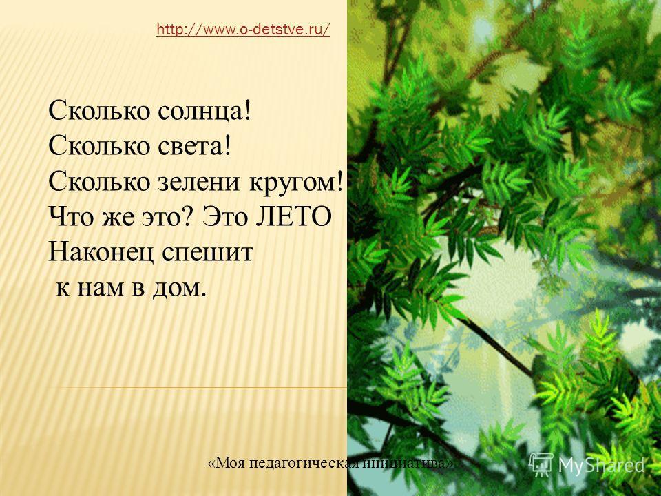 Сколько солнца! Сколько света! Сколько зелени кругом! Что же это? Это ЛЕТО Наконец спешит к нам в дом. http://www.o-detstve.ru/ «Моя педагогическая инициатива»