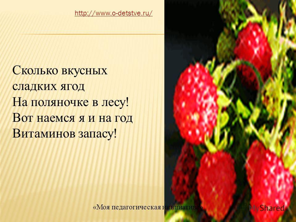 Сколько вкусных сладких ягод На поляночке в лесу! Вот наемся я и на год Витаминов запасу! http://www.o-detstve.ru/ «Моя педагогическая инициатива»