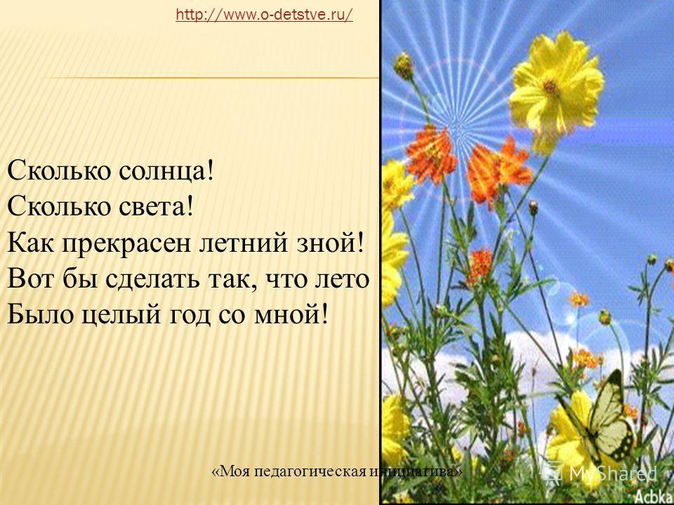 Сколько солнца! Сколько света! Как прекрасен летний зной! Вот бы сделать так, что лето Было целый год со мной! http://www.o-detstve.ru/ «Моя педагогическая инициатива»