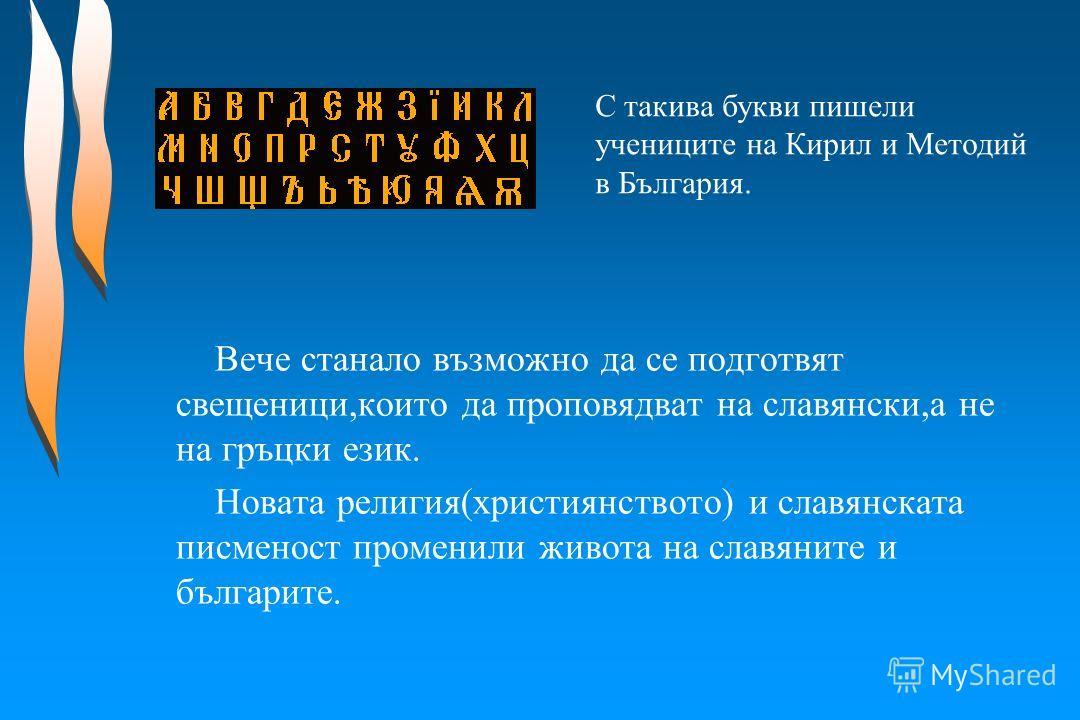Вече станало възможно да се подготвят свещеници,които да проповядват на славянски,а не на гръцки език. Новата религия(християнството) и славянската писменост променили живота на славяните и българите. С такива букви пишели учениците на Кирил и Методи