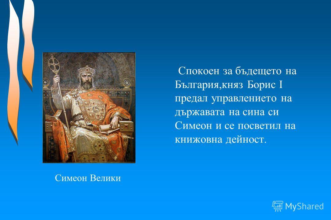 Спокоен за бъдещето на България,княз Борис І предал управлението на държавата на сина си Симеон и се посветил на книжовна дейност. Симеон Велики