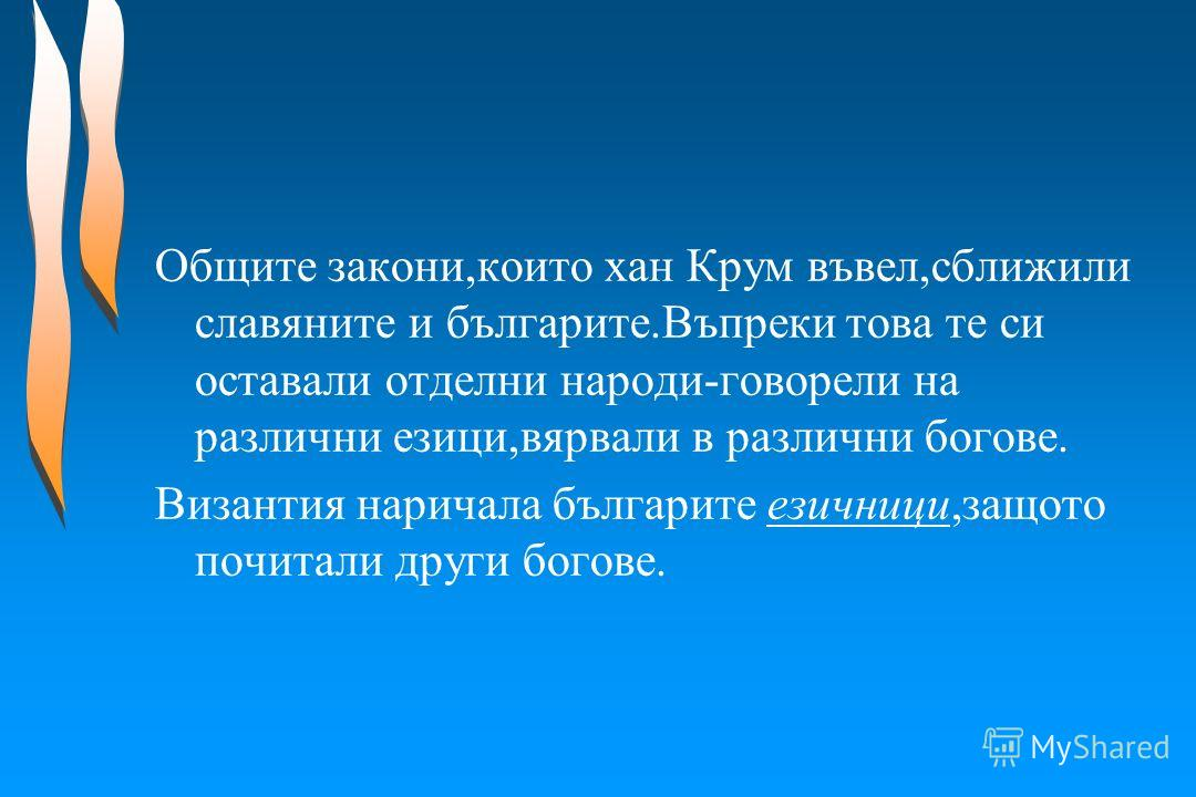 Общите закони,които хан Крум въвел,сближили славяните и българите.Въпреки това те си оставали отделни народи-говорели на различни езици,вярвали в различни богове. Византия наричала българите езичници,защото почитали други богове.