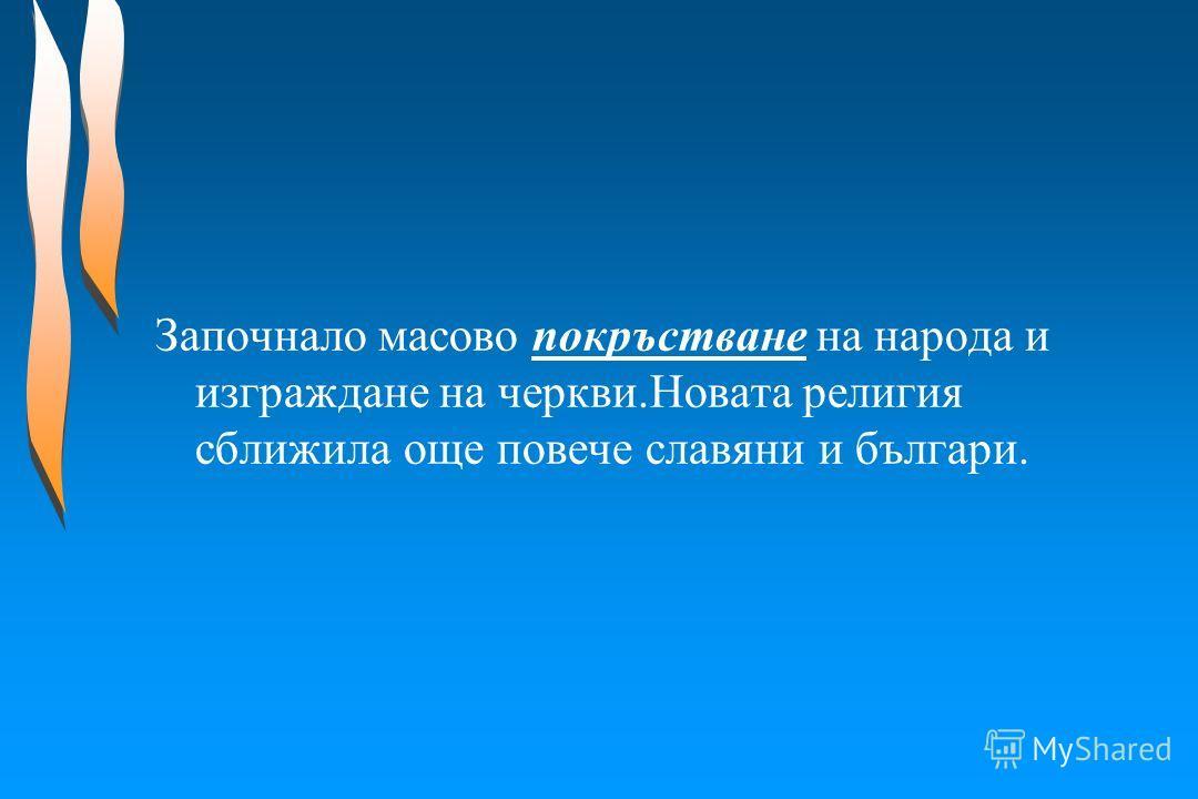 Започнало масово покръстване на народа и изграждане на черкви.Новата религия сближила още повече славяни и българи.
