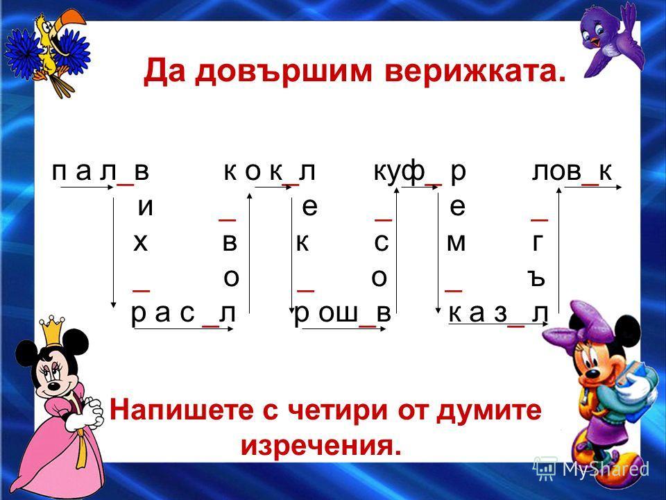 Да довършим верижката. п а л_в к о к_л куф_ р лов_к и _ е _ е _ х в к с м г _ о _ о _ ъ р а с _л р ош_в к а з_ л Напишете с четири от думите изречения.