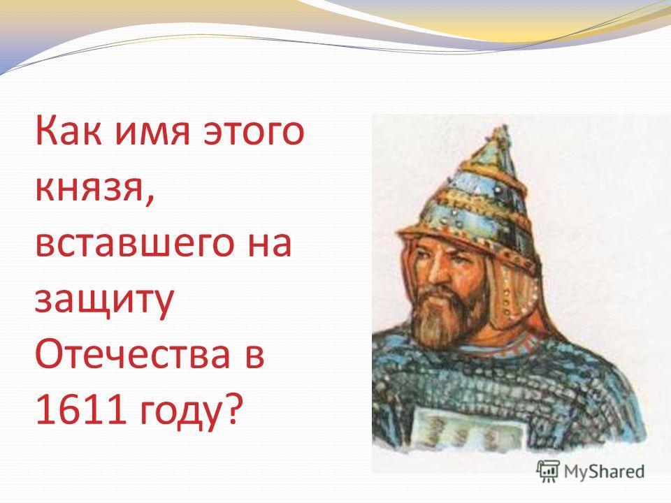 Как имя этого князя, вставшего на защиту Отечества в 1611 году?