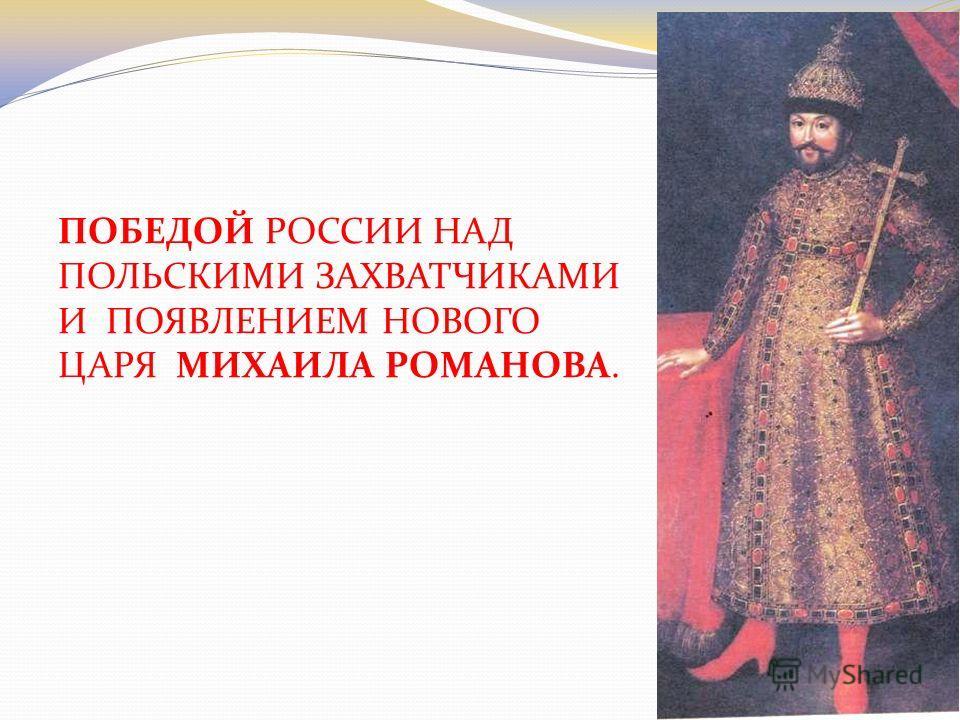 ПОБЕДОЙ РОССИИ НАД ПОЛЬСКИМИ ЗАХВАТЧИКАМИ И ПОЯВЛЕНИЕМ НОВОГО ЦАРЯ МИХАИЛА РОМАНОВА.