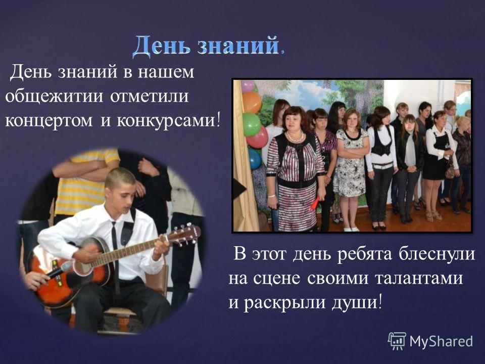 День знаний в нашем общежитии отметили концертом и конкурсами ! В этот день ребята блеснули на сцене своими талантами и раскрыли души !