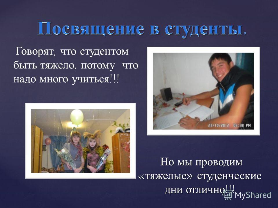 Но мы проводим « тяжелые » студенческие дни отлично !!! Говорят, что студентом быть тяжело, потому что надо много учиться !!!
