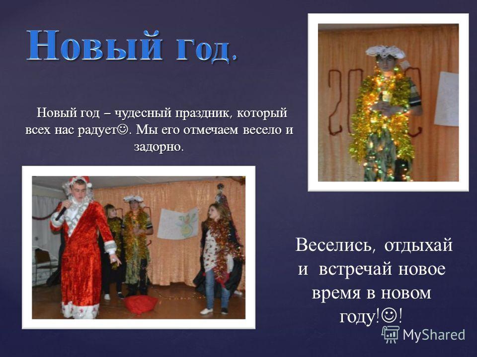 Новый год – чудесный праздник, который всех нас радует. Мы его отмечаем весело и задорно. Веселись, отдыхай и встречай новое время в новом году ! !