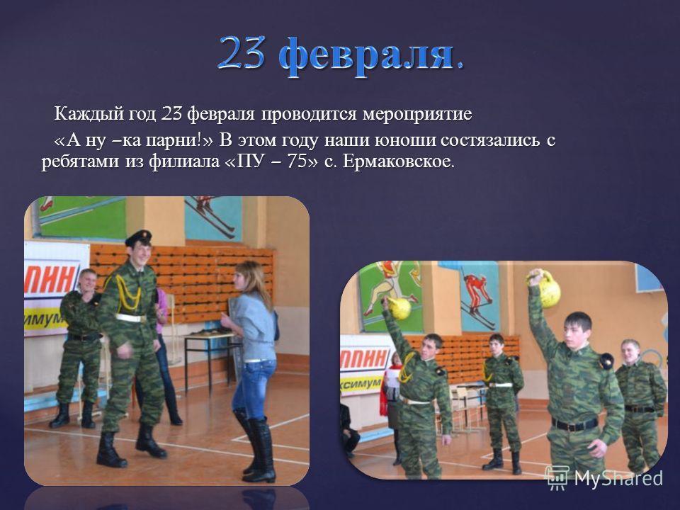 Каждый год 23 февраля проводится мероприятие « А ну – ка парни !» В этом году наши юноши состязались с ребятами из филиала « ПУ – 75» с. Ермаковское.