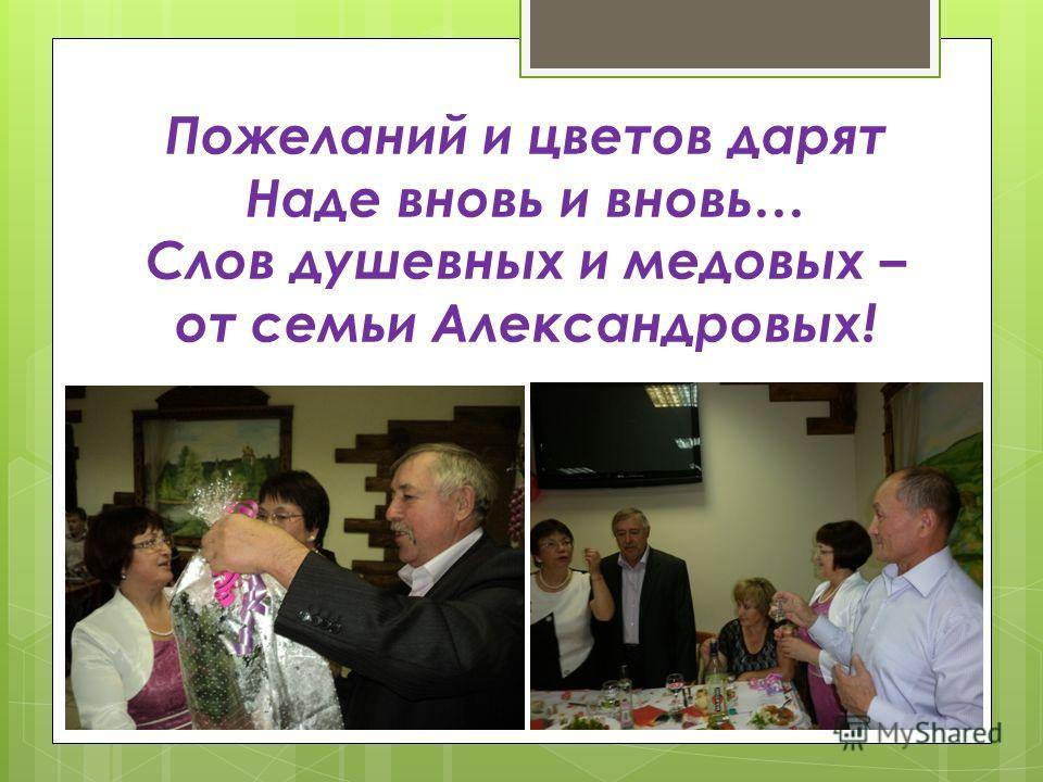 Пожеланий и цветов дарят Наде вновь и вновь… Слов душевных и медовых – от семьи Александровых!