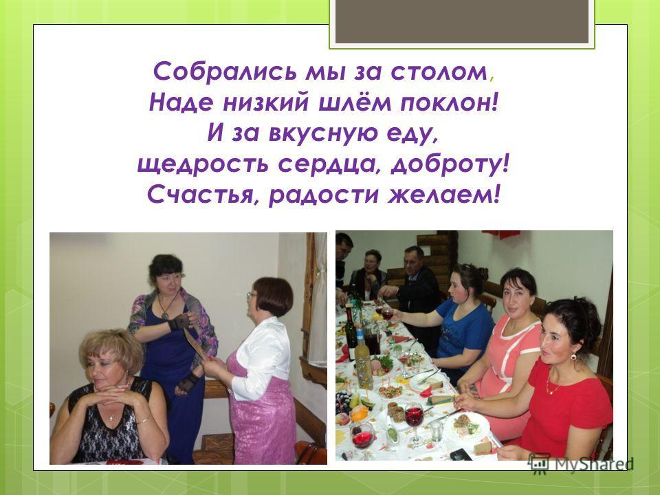 Собрались мы за столом, Наде низкий шлём поклон! И за вкусную еду, щедрость сердца, доброту! Счастья, радости желаем!