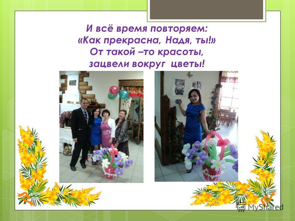 И всё время повторяем: «Как прекрасна, Надя, ты!» От такой –то красоты, зацвели вокруг цветы!