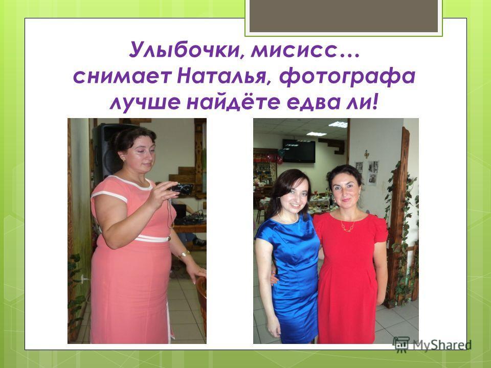 Улыбочки, мисисс… снимает Наталья, фотографа лучше найдёте едва ли!