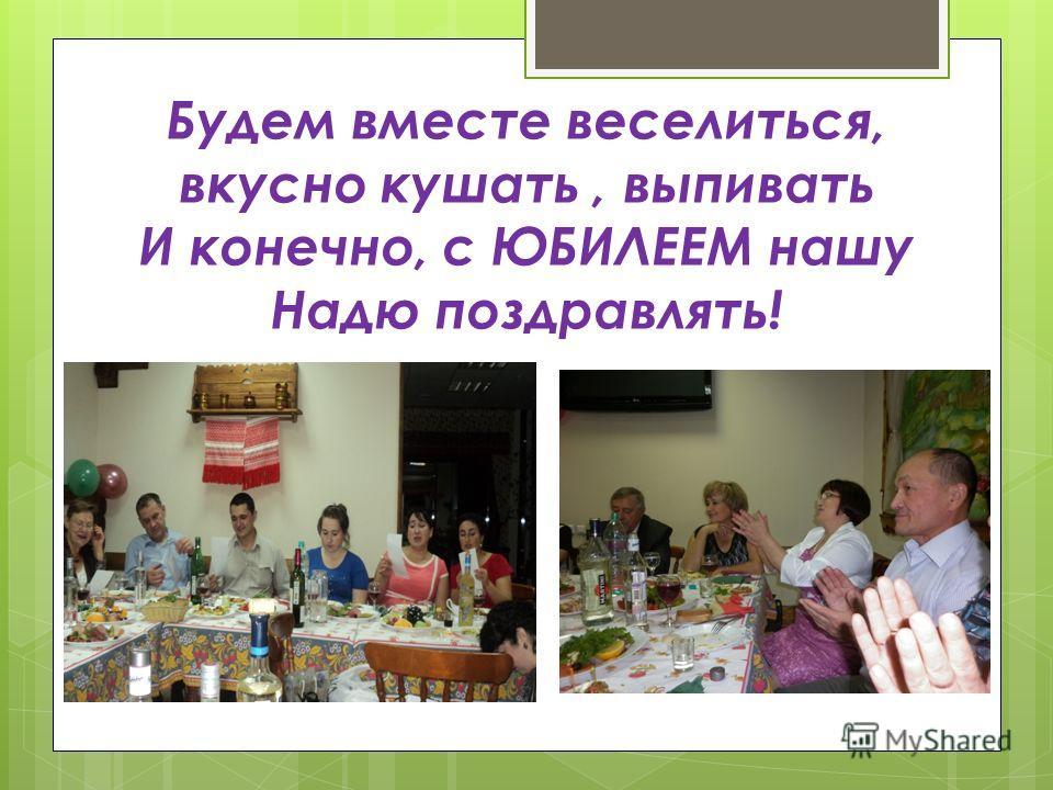 Будем вместе веселиться, вкусно кушать, выпивать И конечно, с ЮБИЛЕЕМ нашу Надю поздравлять!