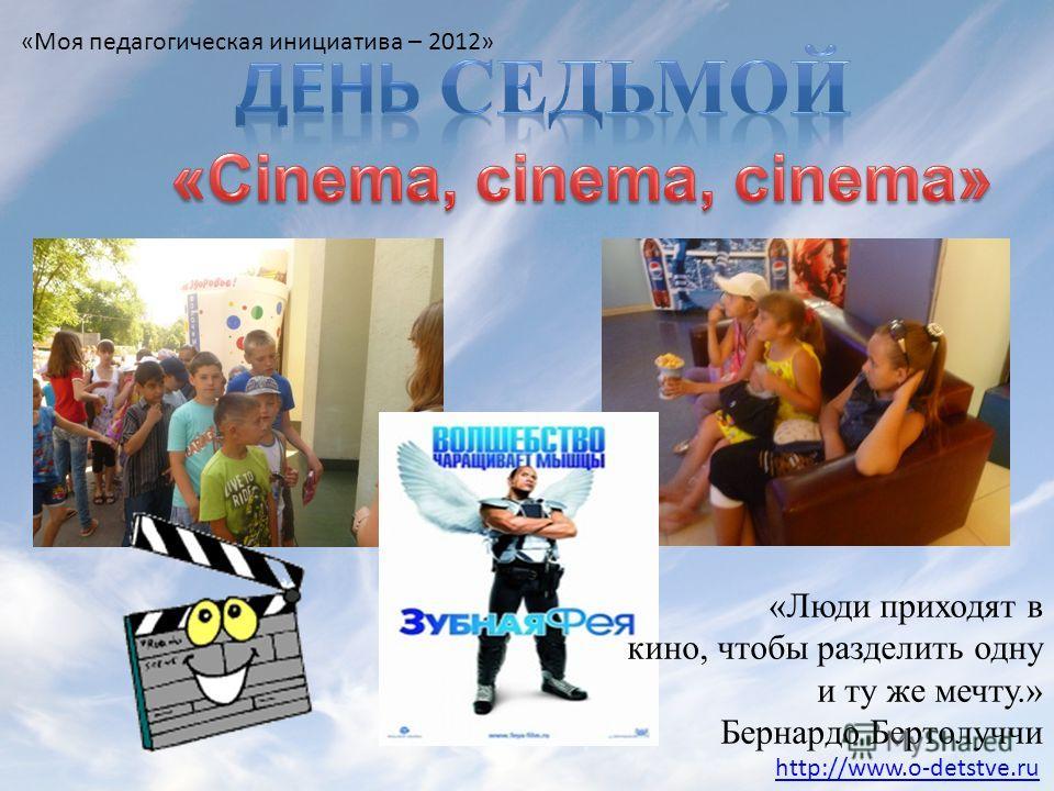 «Люди приходят в кино, чтобы разделить одну и ту же мечту.» Бернардо Бертолуччи http://www.o-detstve.ru «Моя педагогическая инициатива – 2012»