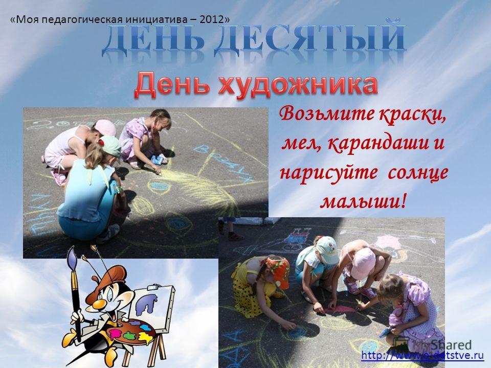 Возьмите краски, мел, карандаши и нарисуйте солнце малыши! http://www.o-detstve.ru «Моя педагогическая инициатива – 2012»
