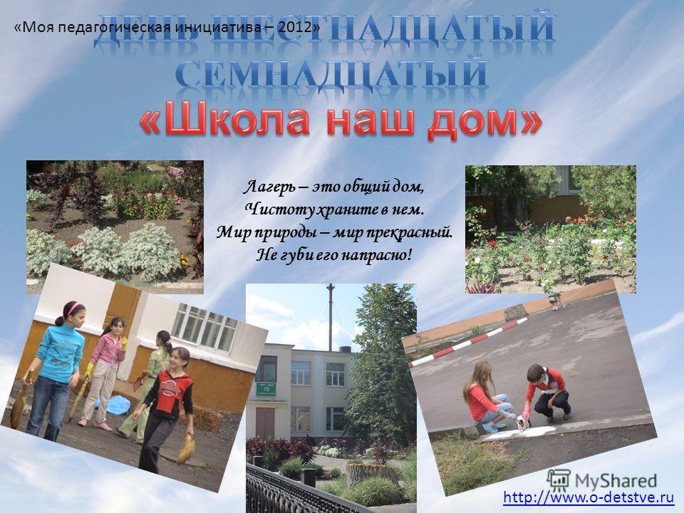 Лагерь – это общий дом, Чистоту храните в нем. Мир природы – мир прекрасный. Не губи его напрасно! http://www.o-detstve.ru «Моя педагогическая инициатива – 2012»