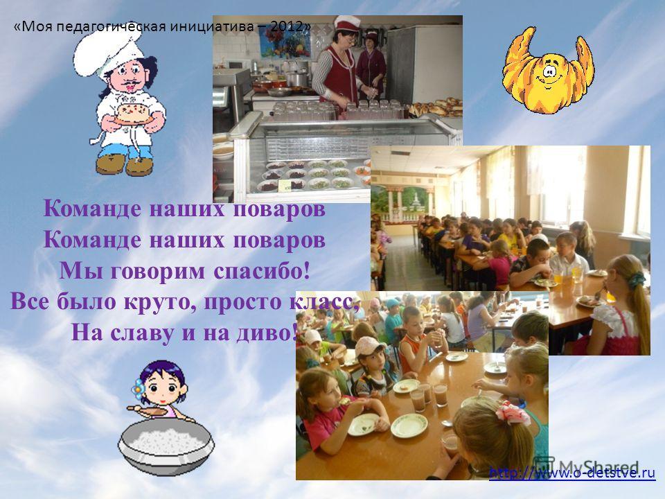 Команде наших поваров Мы говорим спасибо! Все было круто, просто класс, На славу и на диво! http://www.o-detstve.ru «Моя педагогическая инициатива – 2012»