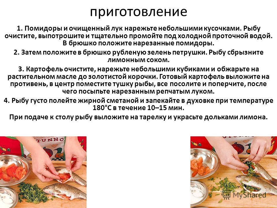приготовление 1. Помидоры и очищенный лук нарежьте небольшими кусочками. Рыбу очистите, выпотрошите и тщательно промойте под холодной проточной водой. В брюшко положите нарезанные помидоры. 2. Затем положите в брюшко рубленую зелень петрушки. Рыбу сб