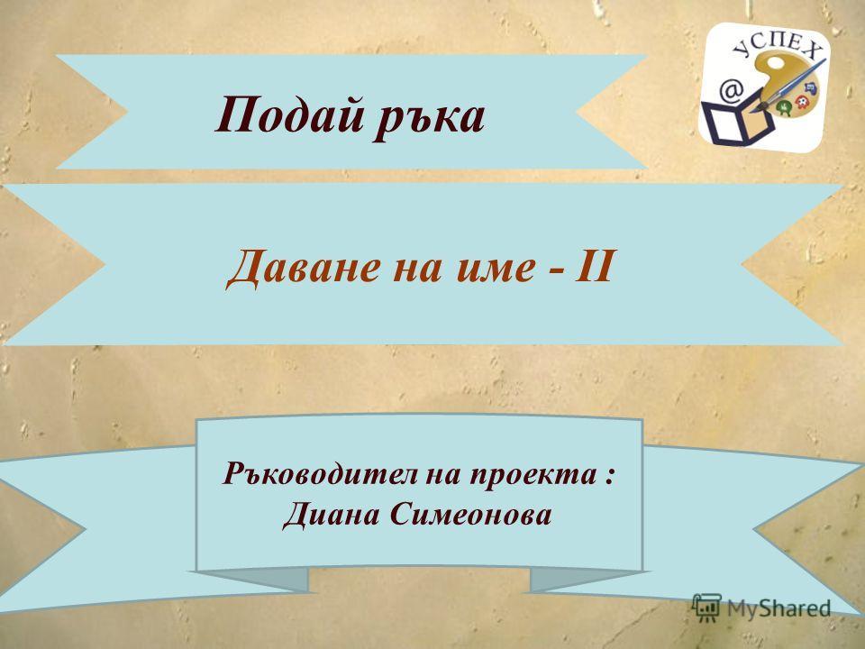 Подай ръка Даване на име - ІІ Ръководител на проекта : Диана Симеонова