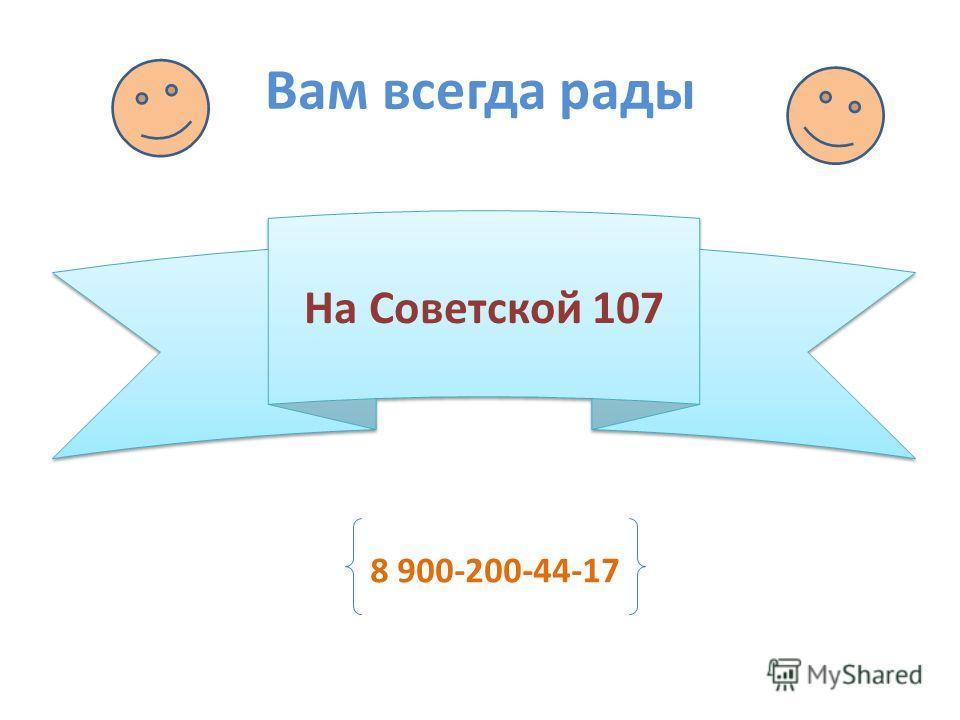 Вам всегда рады На Советской 107 8 900-200-44-17