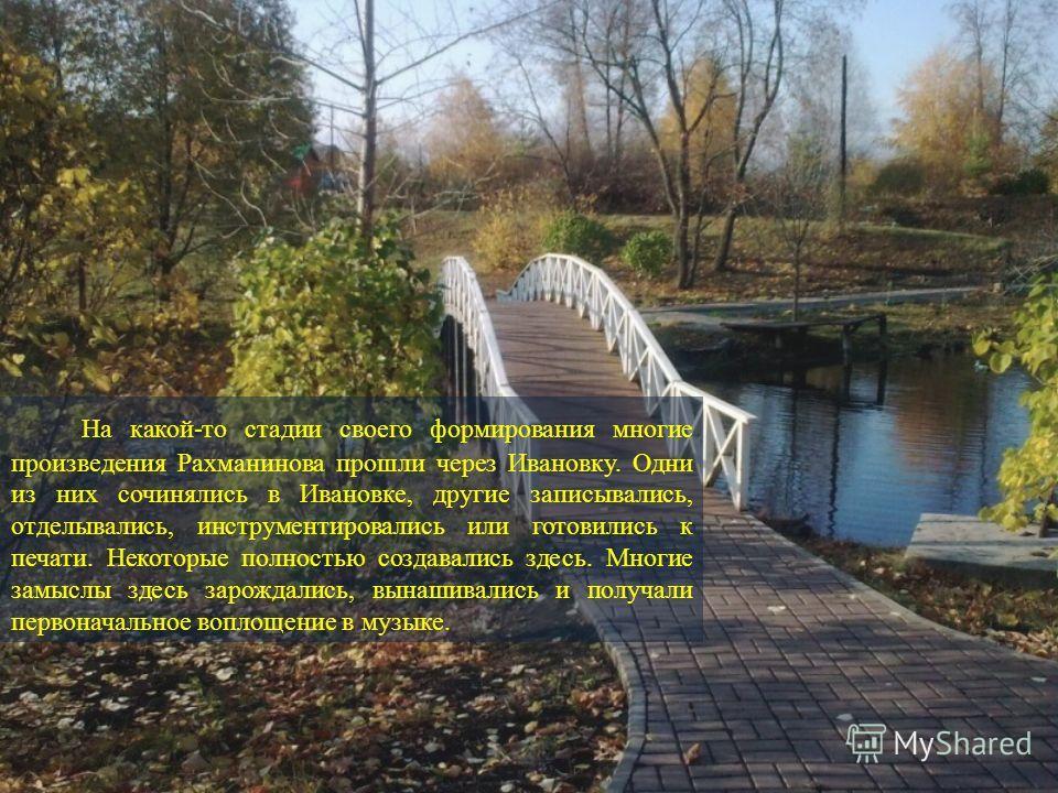 На какой-то стадии своего формирования многие произведения Рахманинова прошли через Ивановку. Одни из них сочинялись в Ивановке, другие записывались, отделывались, инструментировались или готовились к печати. Некоторые полностью создавались здесь. Мн