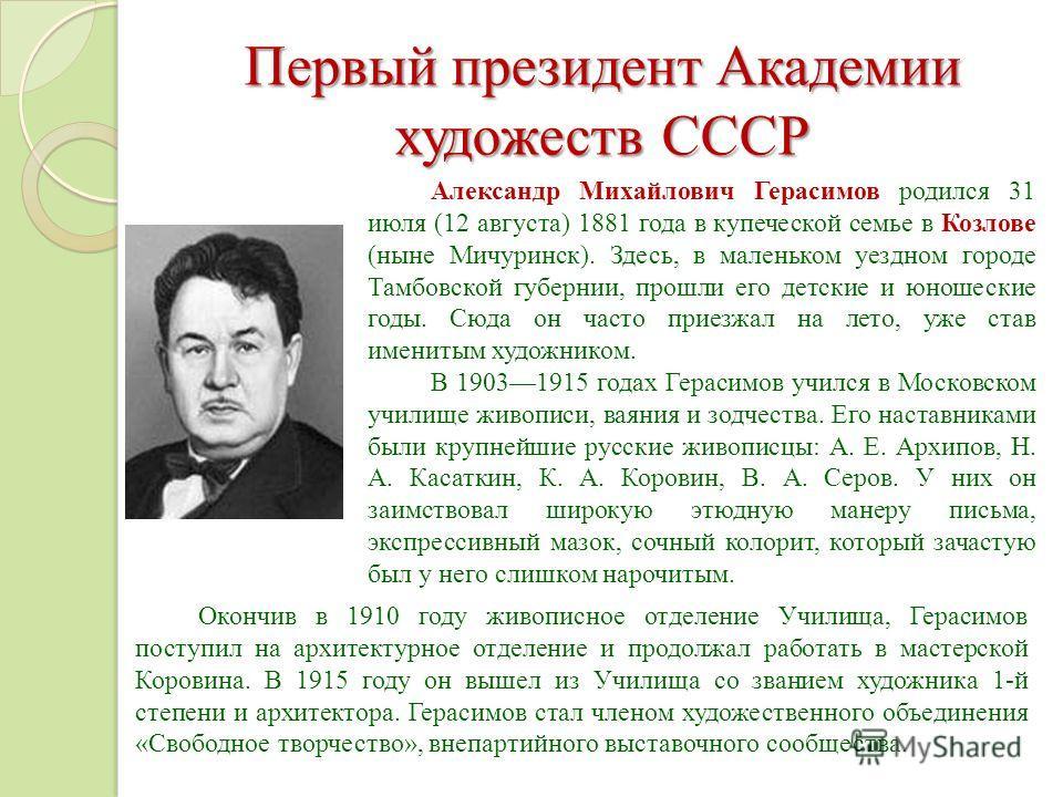 Первый президент Академии художеств СССР Александр Михайлович Герасимов родился 31 июля (12 августа) 1881 года в купеческой семье в Козлове (ныне Мичуринск). Здесь, в маленьком уездном городе Тамбовской губернии, прошли его детские и юношеские годы.