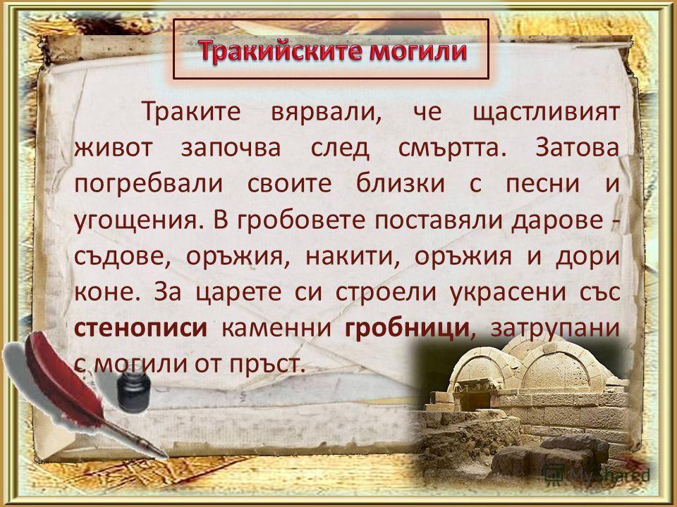 Траките вярвали, че щастливият живот започва след смъртта. Затова погребвали своите близки с песни и угощения. В гробовете поставяли дарове - съдове, оръжия, накити, оръжия и дори коне. За царете си строели украсени със стенописи каменни гробници, за