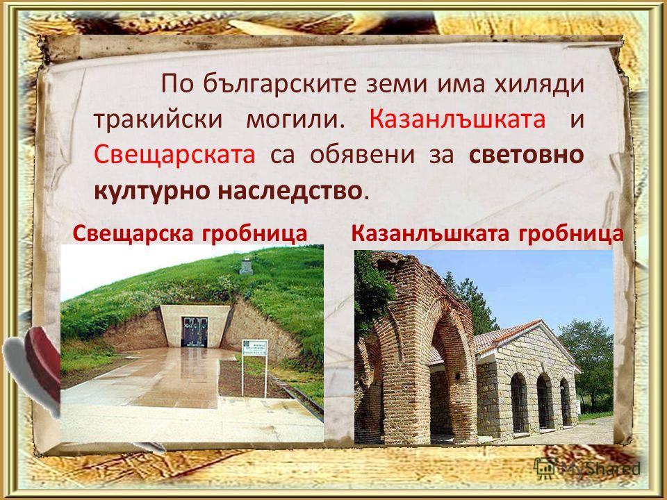 По българските земи има хиляди тракийски могили. Казанлъшката и Свещарската са обявени за световно културно наследство. Казанлъшката гробницаСвещарска гробница