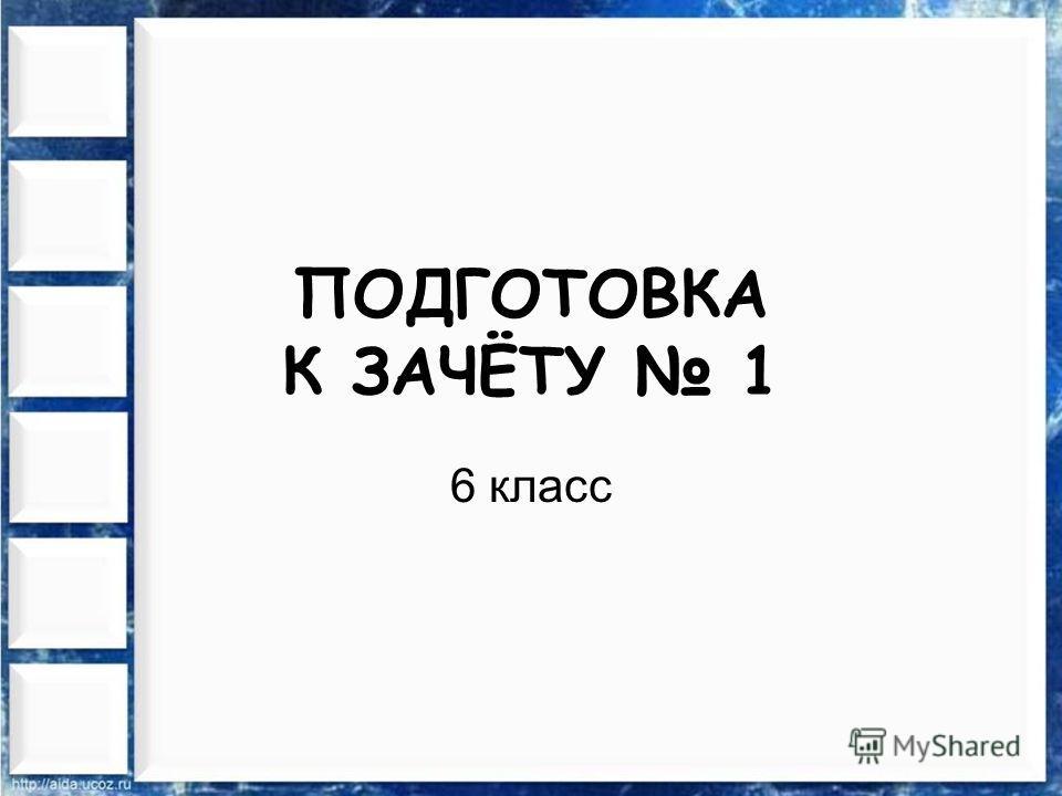 ПОДГОТОВКА К ЗАЧЁТУ 1 6 класс