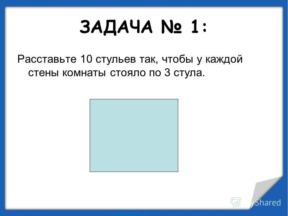 ЗАДАЧА 1: Расставьте 10 стульев так, чтобы у каждой стены комнаты стояло по 3 стула.