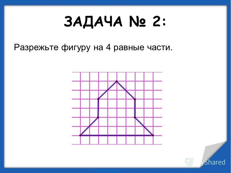ЗАДАЧА 2: Разрежьте фигуру на 4 равные части.