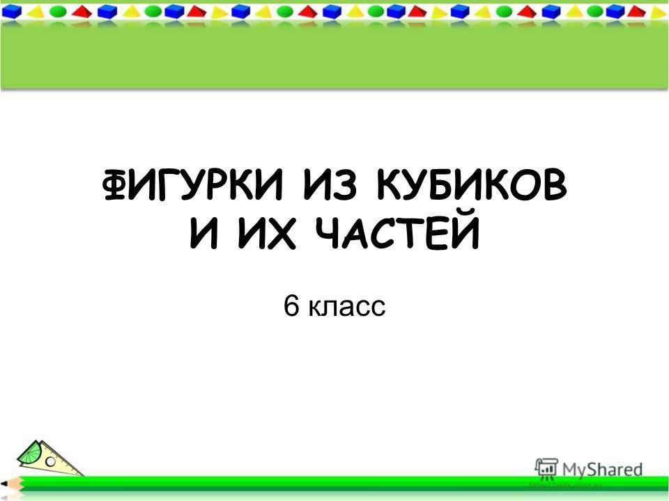 ФИГУРКИ ИЗ КУБИКОВ И ИХ ЧАСТЕЙ 6 класс