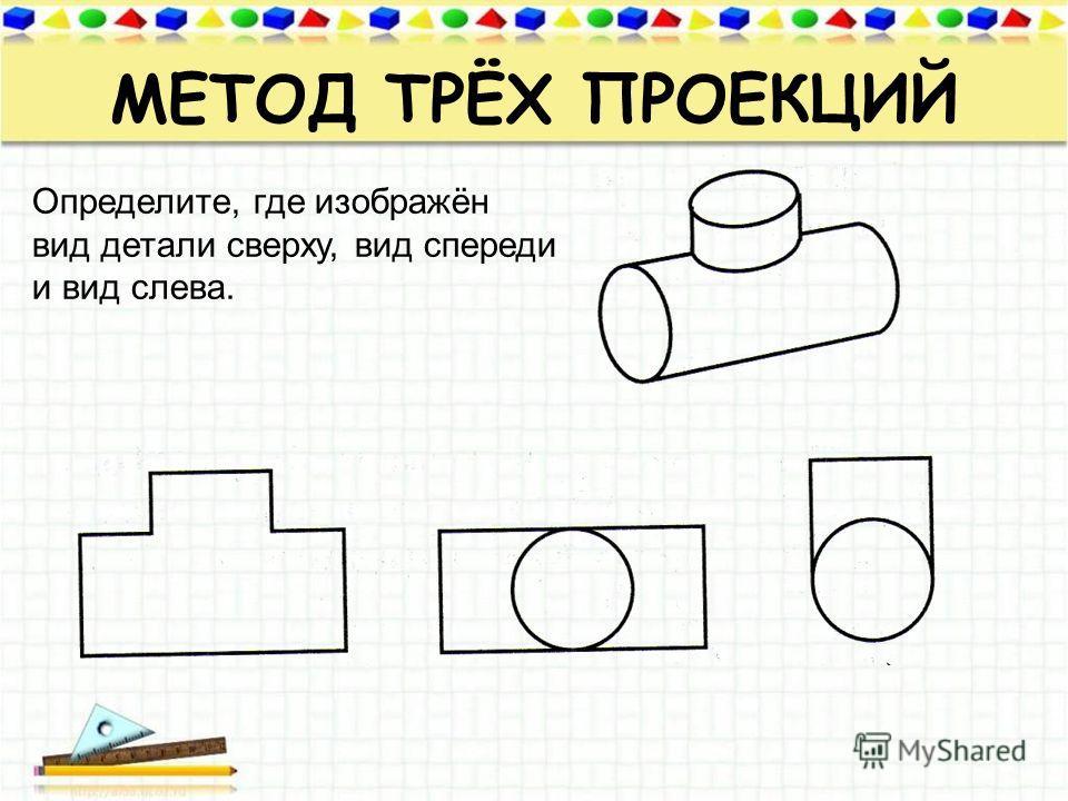 МЕТОД ТРЁХ ПРОЕКЦИЙ Определите, где изображён вид детали сверху, вид спереди и вид слева.
