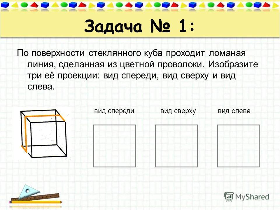 Задача 1: По поверхности стеклянного куба проходит ломаная линия, сделанная из цветной проволоки. Изобразите три её проекции: вид спереди, вид сверху и вид слева. вид спередивид сверхувид слева