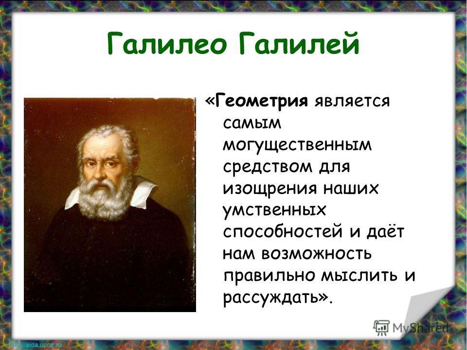 Галилео Галилей «Геометрия является самым могущественным средством для изощрения наших умственных способностей и даёт нам возможность правильно мыслить и рассуждать».