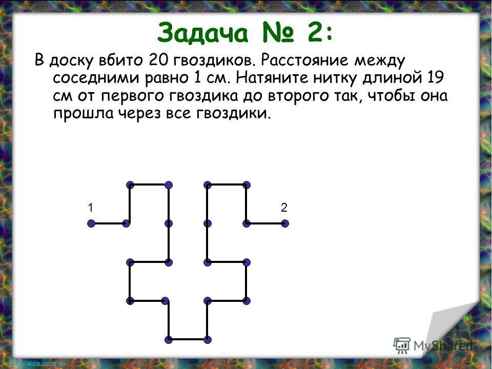 Задача 2: В доску вбито 20 гвоздиков. Расстояние между соседними равно 1 см. Натяните нитку длиной 19 см от первого гвоздика до второго так, чтобы она прошла через все гвоздики. 12