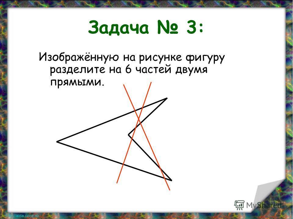 Задача 3: Изображённую на рисунке фигуру разделите на 6 частей двумя прямыми.